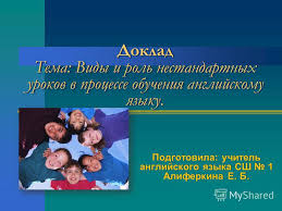 Презентация на тему Доклад Тема Виды и роль нестандартных  1 Доклад Тема Виды и роль нестандартных уроков в процессе обучения английскому языку