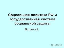 Презентация на тему Социальная политика РФ и государственная  1 Социальная политика РФ и государственная система социальной защиты Встреча 2