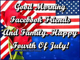Good Morning Facebook Friends And Family Happy Fourth Of July 4th