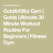 Gold Gym Workout Chart Golds Ultimate 30 Minute Workout Routine For Beginners