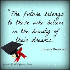 Beautiful Graduation Quotes Best of The Future Belongs To Those Who Believe In The Beauty Of Their