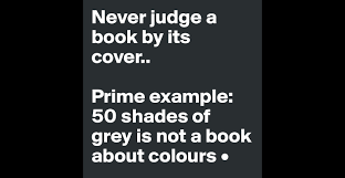 never judge a book by its cover prime example shades of grey prime example 50 shades of grey is not a book about colours post by lirpae on boldomatic