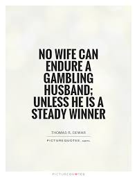Husband Quotes Gorgeous No Wife Can Endure A Gambling Husband Unless He Is A Steady