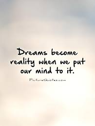 Dreams And Reality Quotes Best Of Dreams Become Reality When We Put Our Mind To It Think Learn