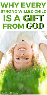 Why Every Strong Willed Child is a Gift from God To her With