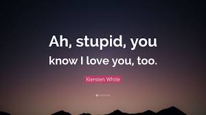 kiersten white e ah stupid you know i love you too