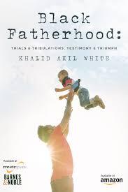 Black Fatherhood : Trials, Tribulations ,Testimony & Triumph By Khalid Akil  White - Kontrol Magazine