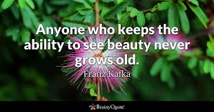 Kafka Quotes Impressive Anyone Who Keeps The Ability To See Beauty Never Grows Old Franz