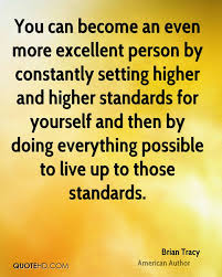 brian tracy quotes   quotehdyou can become an even more excellent person by constantly setting higher and higher standards for