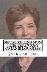 Serial Killing Mom : The True Story of Janie Lou Gibbs - Kindle edition by  Carlisle, Jane. Politics & Social Sciences Kindle eBooks @ Amazon.com.