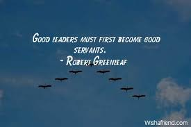 Robert Greenleaf Quote Good Leaders Must First Become Good Servants Custom Good Leadership Quotes