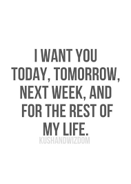 Love Of My Life Quotes For Her Awesome Quotes About Love For Him I Want You Today Tomorrow Next Week