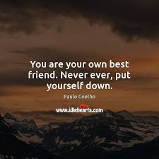 You are your own best friend. Never ever, put yourself down. - IdleHearts