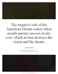 Negative American Dream Quotes Best of The Negative Side Of The American Dream Comes When People Pursue