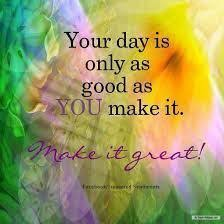 Image result for day is what you make it