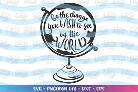 Be The Change You Wish To See In The World Svg Motivational