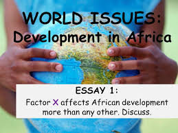world issues development in africa essay factor x affects  world issues development in africa essay 1 factor x affects african development more than