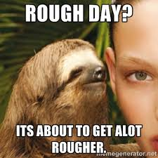 rough day? its about to get alot rougher. - Whisper Sloth | Meme ... via Relatably.com