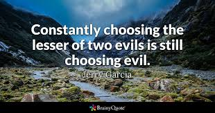 Jerry Garcia Quotes Interesting Constantly Choosing The Lesser Of Two Evils Is Still Choosing Evil