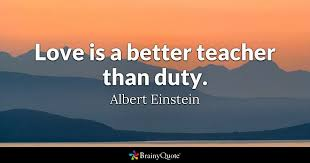 top teacher quotes brainyquote quote love is a better teacher than duty albert einstein