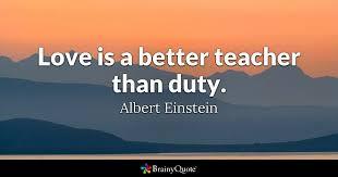 top teacher quotes brainyquote quote love is a better teacher than duty albert einstein