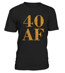 40 af t shirt funny 40th birthday gift perfect birthday gift idea for