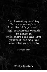 Start Over My Darling Be Brave Enough To Find The Life You Want And Interesting Starting Over Quotes