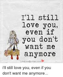 I'll Still Love You Even If You Don't Want Me Any Like Love Amazing Quotes About Loving Someone Who Doesnt Love You Anymore