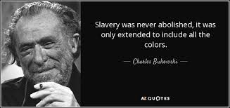 Slavery Quotes Cool Charles Bukowski Quote Slavery Was Never Abolished It Was Only