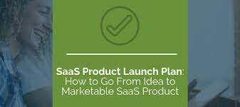 Saas Product Launch Plan How To Go From Idea To Marketable Saas