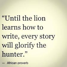 Proverb Quote Until the lion learn to write every story will glorify the hunter 1 17976