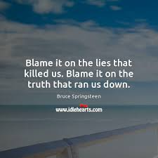 blame it on the lies that killed us blame it on the truth that ran us down