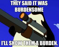They said it was burdensome I'll show them a burden. - SAP NO MORE ... via Relatably.com