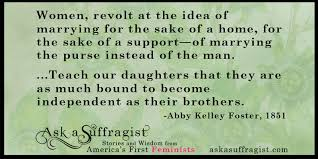"Teach our daughters that they are as much bound to become independent as  their brothers."" -Abby Kelley Foster, 1851 – Ask a Suffragist"