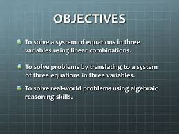 objectives to solve a system of equations in three variables using linear combinations