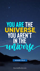 You Are The Universe You Arent In The Universe Quote By Eckhart