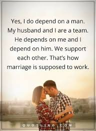 Happy Marriage Quotes Awesome Marriage Quotes Yes I Do Depend On A Man My Husband And I Are A