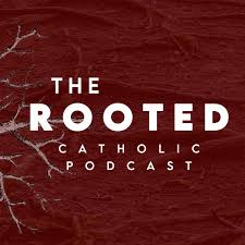 The Rooted Catholic Podcast