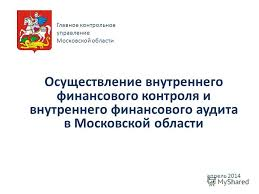 Презентация на тему Осуществление внутреннего финансового  1 Осуществление внутреннего финансового контроля и внутреннего финансового аудита в Московской области апрель 2014 Главное контрольное управление