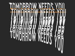 Image result for tomorrow needs you