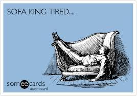 sofa king tired. SOFA KING TIRED. Sofa King Tired Someecards