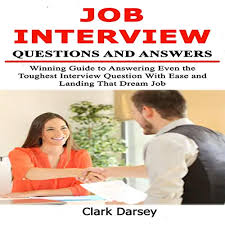 How To Answer Job Interview Questions Job Interview Questions And Answers Winning Guide To Answering Even The Toughest Interview Question With Ease And Landing That Dream Job