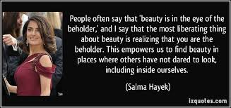 Beauty Is In The Eye Of The Beholder Quote Best Of People Often Say That 'beauty Is In The Eye Of The Beholder' And I