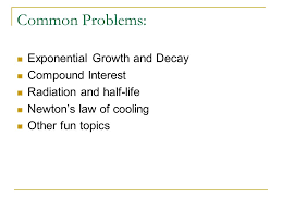 diff eqs common problems exponential growth and decay  2 common problems exponential growth and decay compound interest radiation and half life newton s law of cooling other fun topics