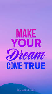 Make Your Dream Come True Quotes Best Of Make Your Dreams Come True QuotesBook