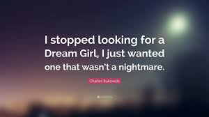 "Dream Girl Quotes Best Of Charles Bukowski Quote ""I Stopped Looking For A Dream Girl I Just"