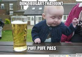 DON'T BOGART THAT JOINT... - Drunk baby Meme Generator Captionator via Relatably.com
