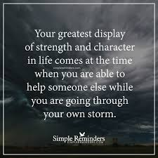 your greatest display of strength and character in life comes at your greatest display of strength and character in life comes at the time when you are able to help by unknown author