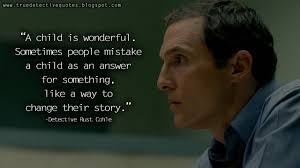 True Detective Quotes A Child Is Wonderful Sometimes