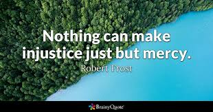 Injustice Quotes Awesome Nothing Can Make Injustice Just But Mercy Robert Frost BrainyQuote